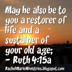 "May he also be to you a restorer of life and a sustainer of your old age; for your daughter-in-law, who loves you and is better to you than seven sons, has given birth to him."" - Ruth 4:15 NASB"