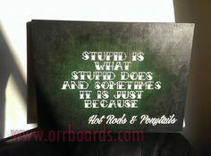 Orr Boards: Hand-painted, custom one-of-a-kind wooden boards!  Thoughtful art, perfect for gifts or beautiful decor that matches your unique style and chic taste!  www.orrboards.com    Stupid Is What Stupid Does And Sometimes It Is Just Because  painting, wood, quote, lyrics, funny, hot rod, tattoo