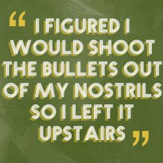 """Divergent Quote: """"I figured I would shoot the bullets out of my nostrils, so I left it upstairs."""""""