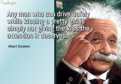 Quote from Albert Einstein captured in a visual collage: Any man who can drive safely while kissing a pretty girl is simply not giving the kiss the attention it deserves.
