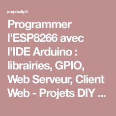 Programmer l'ESP8266 avec l'IDE Arduino : librairies, GPIO, Web Serveur, Client Web - Projets DIY - Domotique et objets connectés à faire soi-même