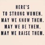 """""""Um brinde às mulheres fortes. Que conheçamos . Que Sejamos. Que criemos. """""""