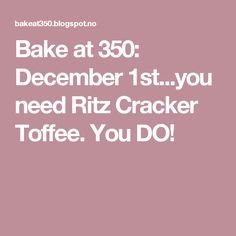 Bake at 350: December 1st...you need Ritz Cracker Toffee. You DO!