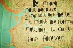 Be strong now because things will get better. It might be stormy now, but it can't rain forever.