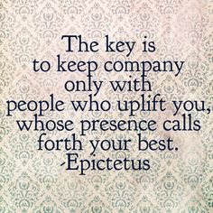 The key is to keep company only with people who uplift you, whose presence calls forth your best. -Epictetus