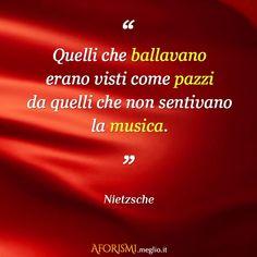 Quelli che ballavano erano visti come pazzi da quelli che non sentivano la musica. (Nietzsche)