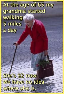 """At the age of 65 my grandma started walking 5 miles a day. She's 92 now. We have no idea where she is.""""  oh dear!   Gotta love it!!!"""
