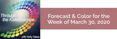 Forecast for the Week of March 30, 2020 - Through the Kaleidoscope with Kelly Galea