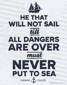 He that will not sail till all dangers are over must never put to sea  ~Thomas Fuller