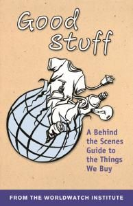 Good Stuff? A Behind-the-Scenes Guide to the Things we Buy (pdf booklet) From the Worldwatch Institute this guide offers information, tips and resources for striving to do more good and less harm with the products we choose.