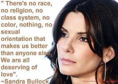 There's no race or religion, no class system, no colour, nothing, no sexual orientation that makes us better than anyone else. We are all deserving of love. Sandra Bullock