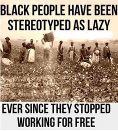 Black People have been stereotyped as lazy ever since they stopped working for free