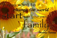 """""""If you want to change the world..."""" Mother Teresa"""