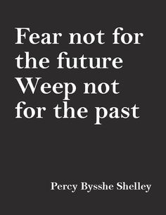 """Fear not for the future, weep not for the  past.""—Percy Bysshe Shelley"