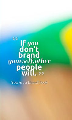 If you don't brand yourself, other people will. And I can guarantee you they won't brand you in the way you want to be branded.