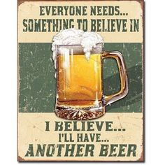 Beer Humor Tin Metal Sign : Believe In Something I will have another beer
