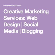 Creative Marketing Services: Web Design   Social Media   Blogging