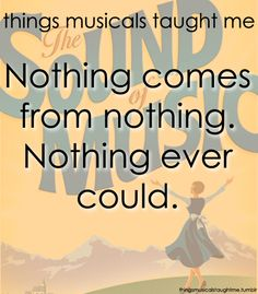 """Nothing comes from nothing. Nothing ever could."" - The Sound of Music"