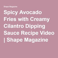 Spicy Avocado Fries with Creamy Cilantro Dipping Sauce Recipe Video | Shape Magazine