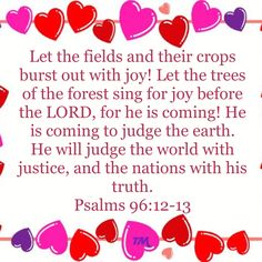 Psalms Let the fields and their crops burst out with joy! Let the trees of the forest sing for joy before the LORD, for he is coming! He is coming to judge the earth. Beautiful Verses, He Is Coming, Psalm 23, New Living Translation, Godly Man, Reading Material, Word Of God, Picture Quotes, Jesus Christ
