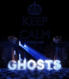 Keep calm there are ghosts down in the hall