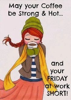 May your coffee be strong & hot and your Friday at work short!