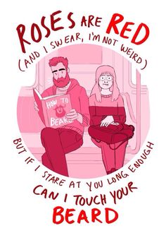 Roses are Red And I swear, I'm not weird But if i stare at you long enough Can I touch your beard.