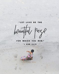 So above all else, let love be the beautiful prize for which you run... <<CLICK THE IMAGE TO KEEP READING THE DEVOTION>>