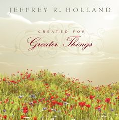 Created for Greater Things by Jeffrey R. Holland. $15.99. 160 pages. Author: Jeffrey R. Holland. Publication: March 9, 2011. Publisher: Deseret Book (March 9, 2011)