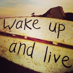 Wake up and live
