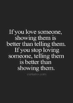 If you love someone, showing them is better than telling them. If you stop loving someone, telling them is better than showing them.