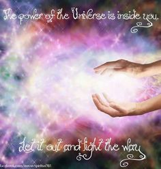The power of the Universe is inside you ~ Let it out and Light the way