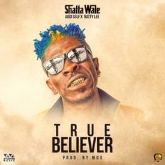 Mp3 Download: Shatta Wale - True Believer (Prod. by MOG Beatz) ft. Addi Self x Natty Lee