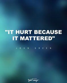 """It hurt because it mattered."" — John Green"