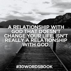 A relationship with God that doesn't change your life isnt really a relationship with God