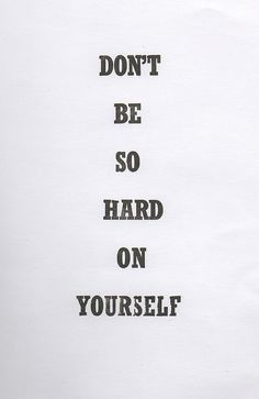 We are often the hardest on ourselves- be cautious of how tough you are!