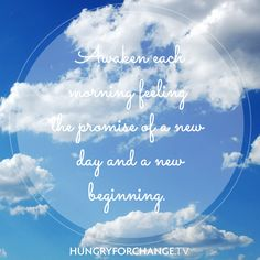 HFC Daily Affirmation - I awaken each morning feeling the promise of a new day and a new beginning. www.hungryforchange.tv