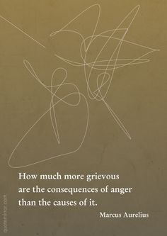 How much more grievous are the consequences of anger than the causes of it.  –Marcus Aurelius #anger #consequences #wisdom http://quotemirror.com/s/9p83a