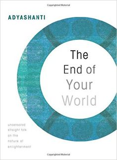 The End of Your World: Uncensored Straight Talk on the Nature of Enlightenment: Adyashanti: 0600835147989: Books - Amazon.ca