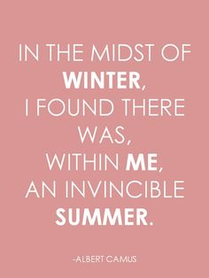"""""""In the midst of winter, I found there was, within me, an invincible summer"""" ~ Albert Camus"""