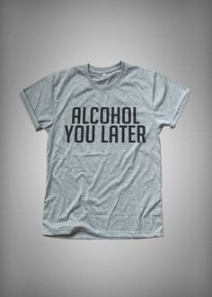 Alcohol you later tshirt fashion funny slogan womens girl sassy cute lazy top grunge punk