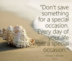"""""""Don't save something for a special occasion. Every day of your life is a special occasion.""""  ~ Thomas S. Monson"""