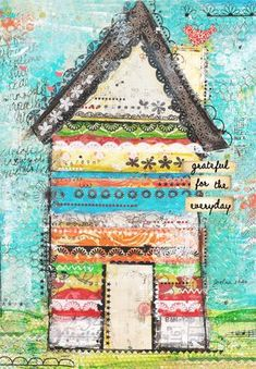 """""""Grateful for the everyday"""" Mixed media by Christy Tomlinson...Love all the layering in the house & the sentiment."""