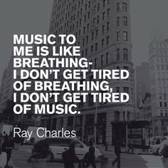 """Music to me is like breathing - I don't get tired of breathing, I don't get tired of music."" - Ray Charles"