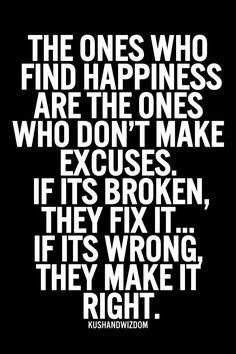 the ones who find happiness are the ones who don't make excuses. if it's broken, they fix it...if its wrong, they make it right