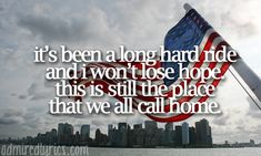 It's been a long hard ride and I won't lose hope this is still the place that we all call home...