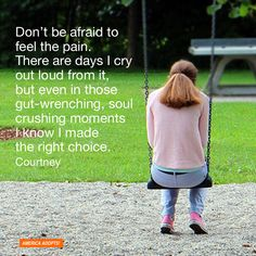 """Don't be afraid to feel the pain. There are days I cry out loud from it, but even in those gut-wrenching, soul crushing moments I know I made the right choice."" Courtney"