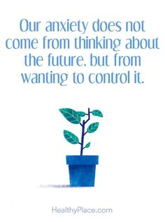 Quote on anxiety; Our anxiety does not come from thinking about future, but from wanting to control it. www.HealthyPlace.com