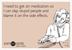 Free and Funny Apology Ecard: I need to get on medication so I can slap stupid people and blame it on the side effects. Create and send your own custom Apology ecard. Haha Funny, Funny Cute, Hilarious, Funny Stuff, Stupid People, Funny Cards, E Cards, I Smile, Just For Laughs
