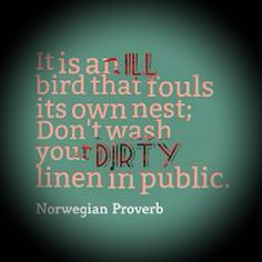 It is an ill bird that fouls its own nest; Don't wash your dirty linen in public. Norwegian proverb